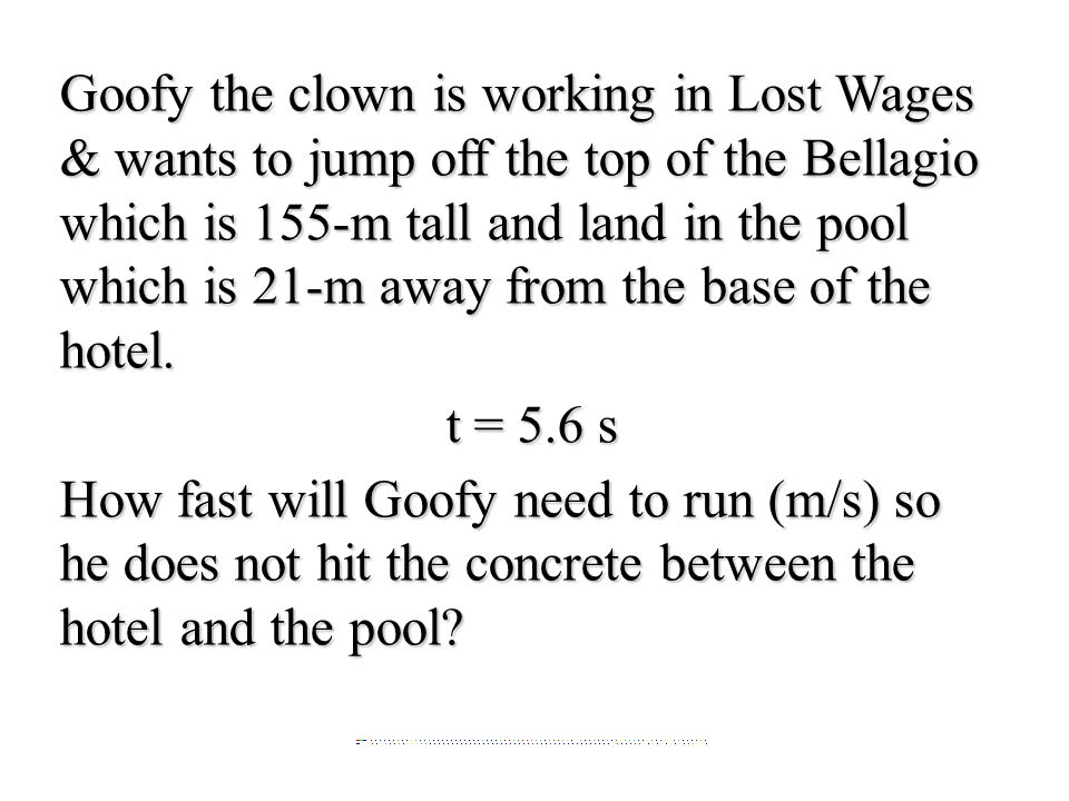 Goofy the clown is working in Lost Wages & wants to jump off the top of the Bellagio which is 155-m tall and land in the pool which is 21-m away from the base of the hotel.