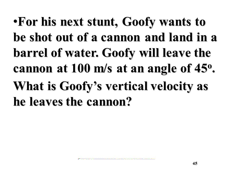 45 For his next stunt, Goofy wants to be shot out of a cannon and land in a barrel of water.