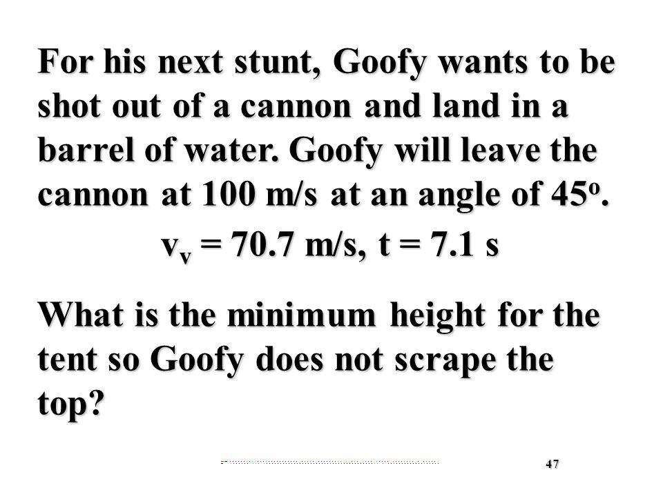 47 For his next stunt, Goofy wants to be shot out of a cannon and land in a barrel of water.