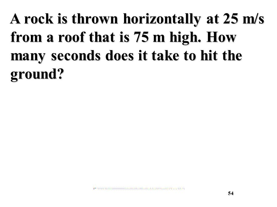 54 A rock is thrown horizontally at 25 m/s from a roof that is 75 m high.