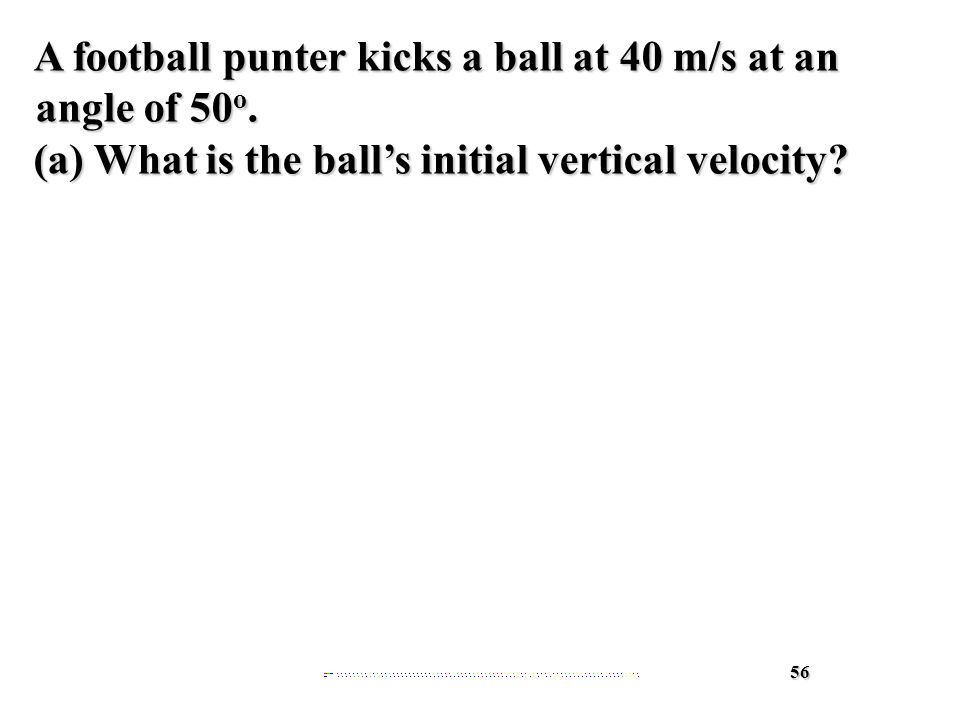 56 A football punter kicks a ball at 40 m/s at an angle of 50 o.