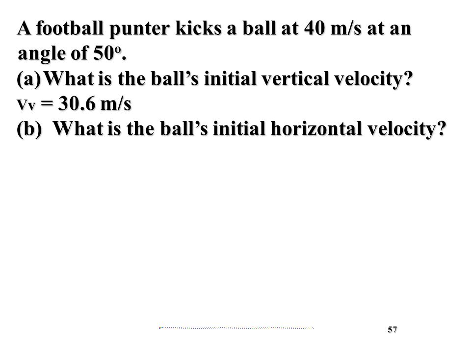 57 A football punter kicks a ball at 40 m/s at an angle of 50 o.
