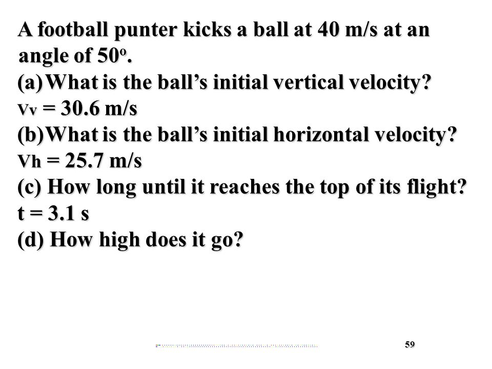 59 A football punter kicks a ball at 40 m/s at an angle of 50 o.