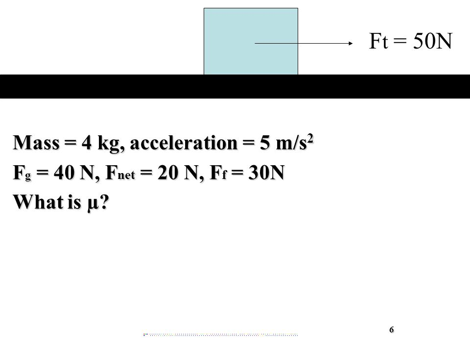 Mass = 4 kg, acceleration = 5 m/s 2 F g = 40 N, F net = 20 N, F f = 30N What is µ 6 F t = 50N