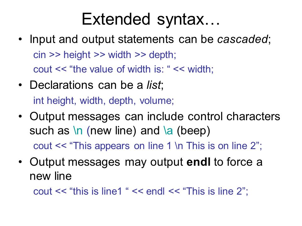Extended syntax… Input and output statements can be cascaded; cin >> height >> width >> depth; cout << the value of width is: << width; Declarations can be a list; int height, width, depth, volume; Output messages can include control characters such as \n (new line) and \a (beep) cout << This appears on line 1 \n This is on line 2 ; Output messages may output endl to force a new line cout << this is line1 << endl << This is line 2 ;