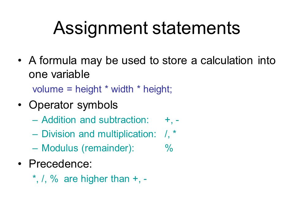 Assignment statements A formula may be used to store a calculation into one variable volume = height * width * height; Operator symbols –Addition and subtraction: +, - –Division and multiplication:/, * –Modulus (remainder):% Precedence: *, /, % are higher than +, -