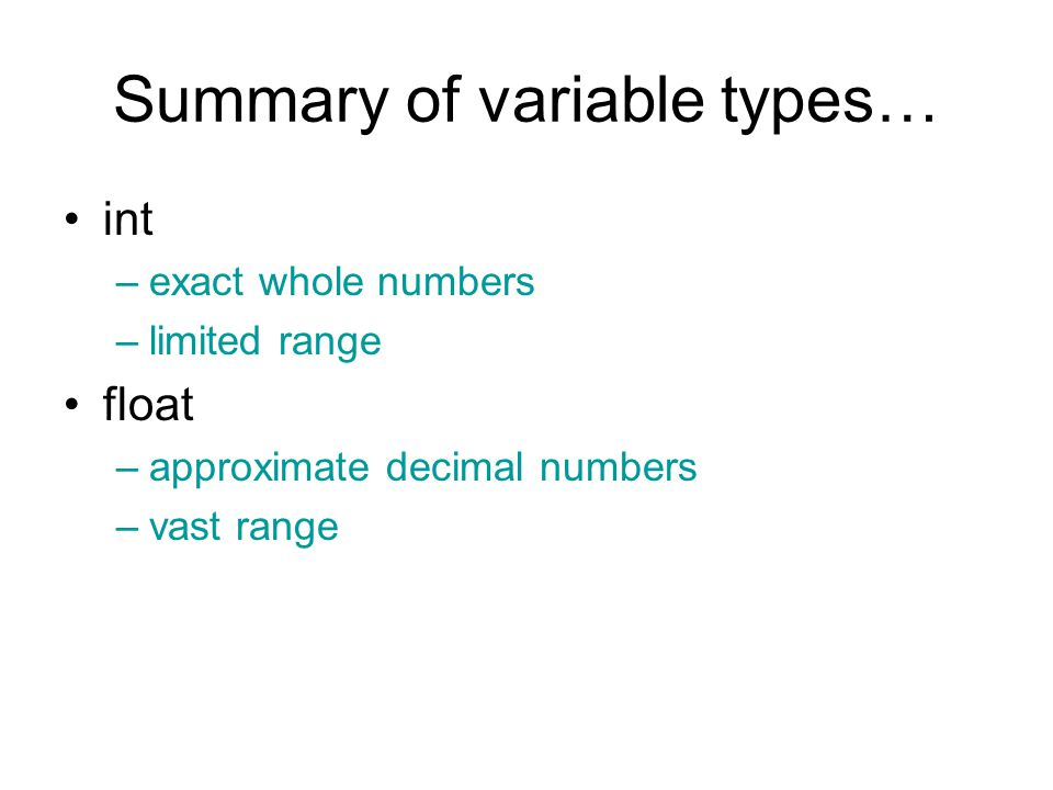 Summary of variable types… int –exact whole numbers –limited range float –approximate decimal numbers –vast range