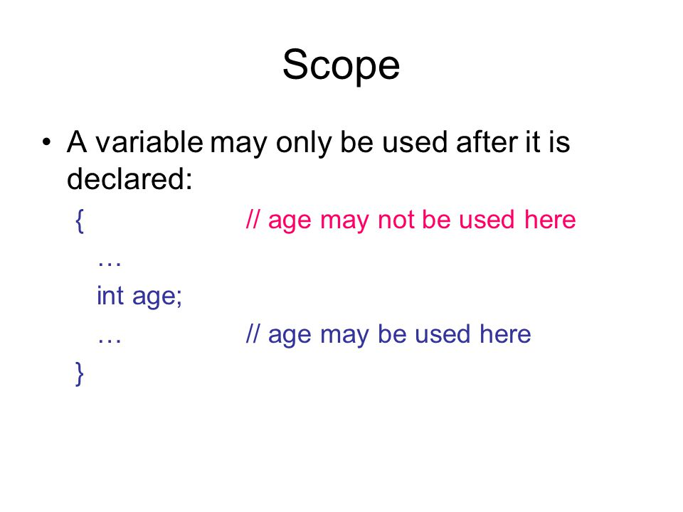 Scope A variable may only be used after it is declared: {// age may not be used here … int age; …// age may be used here }