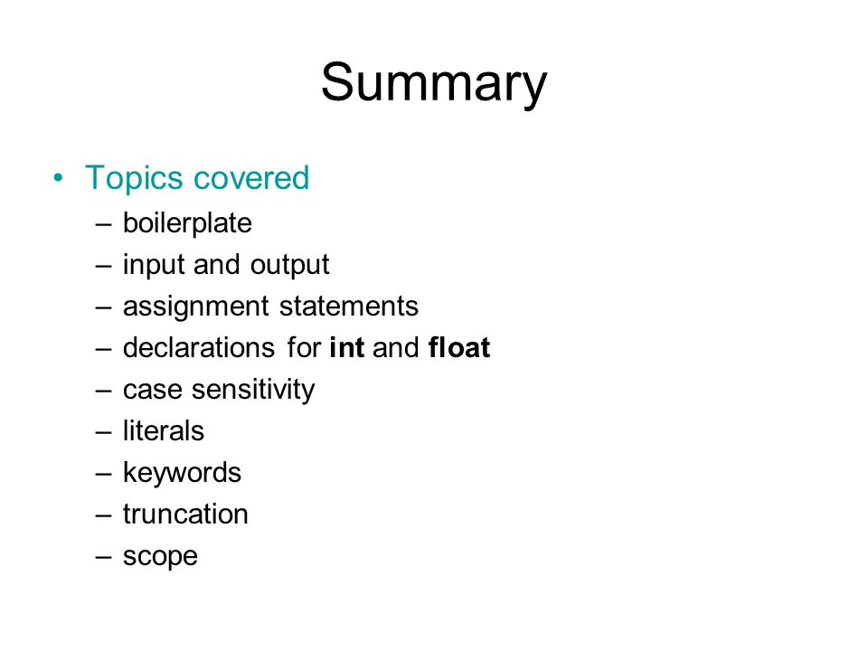 Summary Topics covered –boilerplate –input and output –assignment statements –declarations for int and float –case sensitivity –literals –keywords –truncation –scope