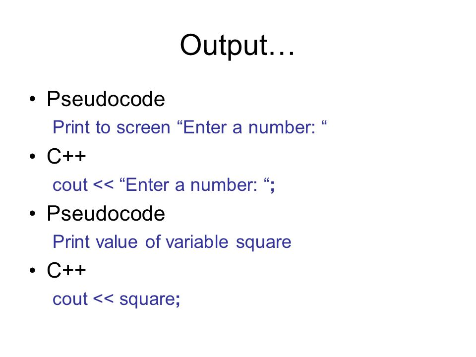 Output… Pseudocode Print to screen Enter a number: C++ cout << Enter a number: ; Pseudocode Print value of variable square C++ cout << square;