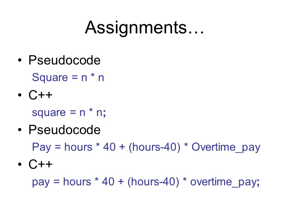 Assignments… Pseudocode Square = n * n C++ square = n * n; Pseudocode Pay = hours * 40 + (hours-40) * Overtime_pay C++ pay = hours * 40 + (hours-40) * overtime_pay;