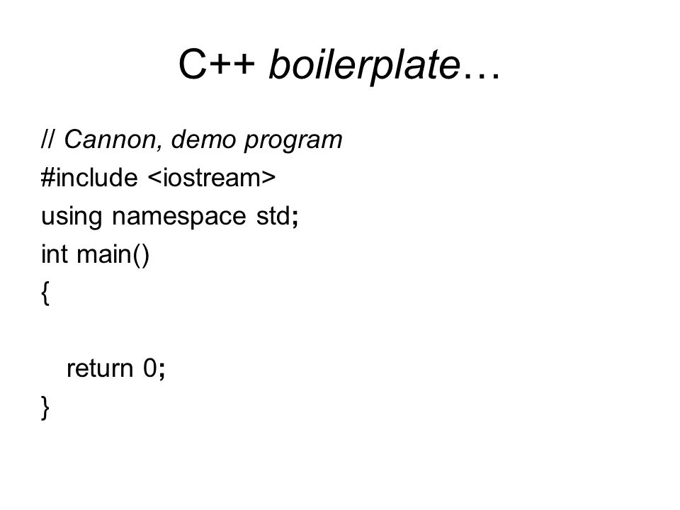 C++ boilerplate… // Cannon, demo program #include using namespace std; int main() { return 0; }