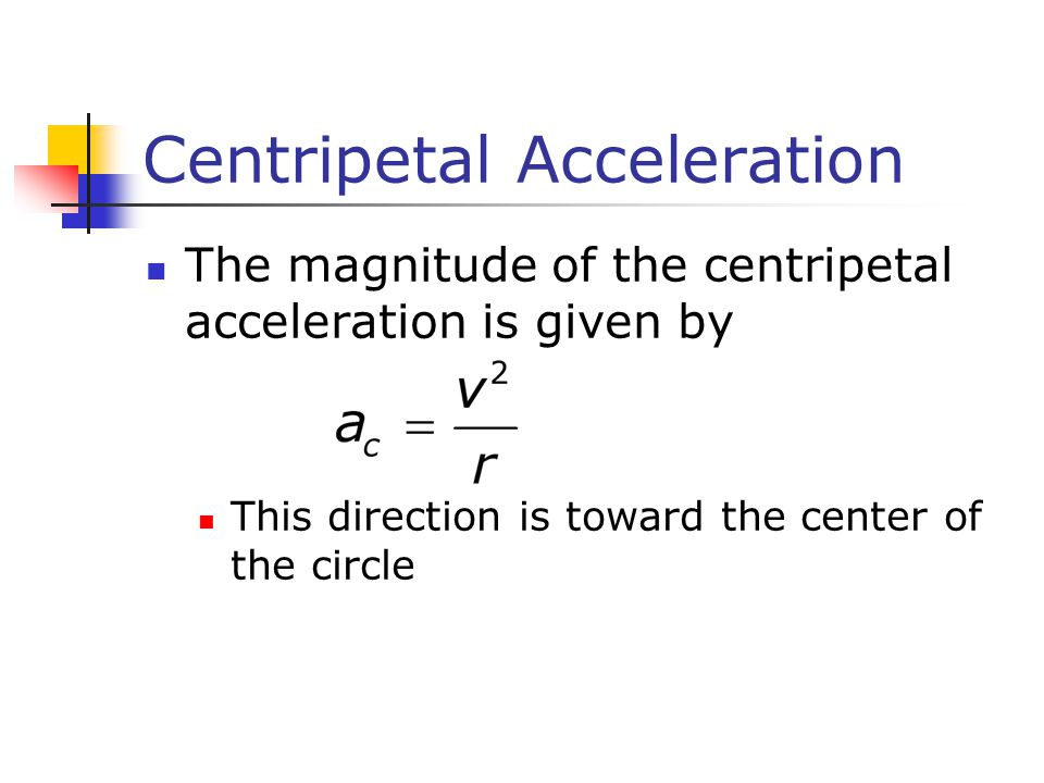 Centripetal Acceleration The magnitude of the centripetal acceleration is given by This direction is toward the center of the circle