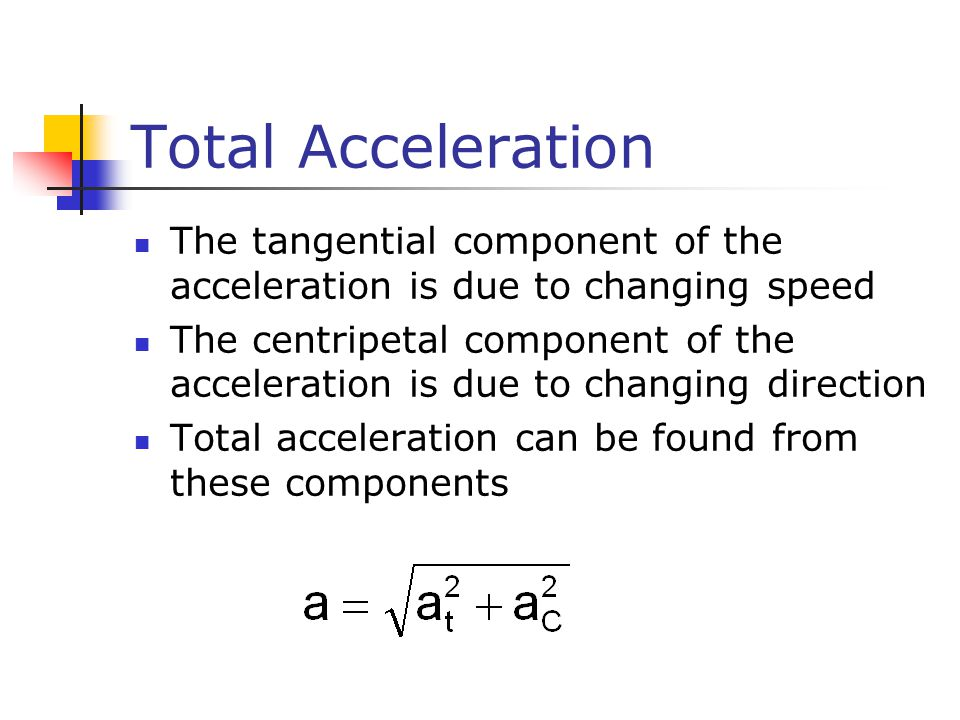 Total Acceleration The tangential component of the acceleration is due to changing speed The centripetal component of the acceleration is due to changing direction Total acceleration can be found from these components