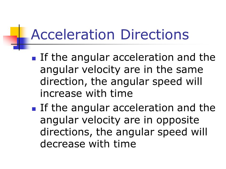Acceleration Directions If the angular acceleration and the angular velocity are in the same direction, the angular speed will increase with time If the angular acceleration and the angular velocity are in opposite directions, the angular speed will decrease with time