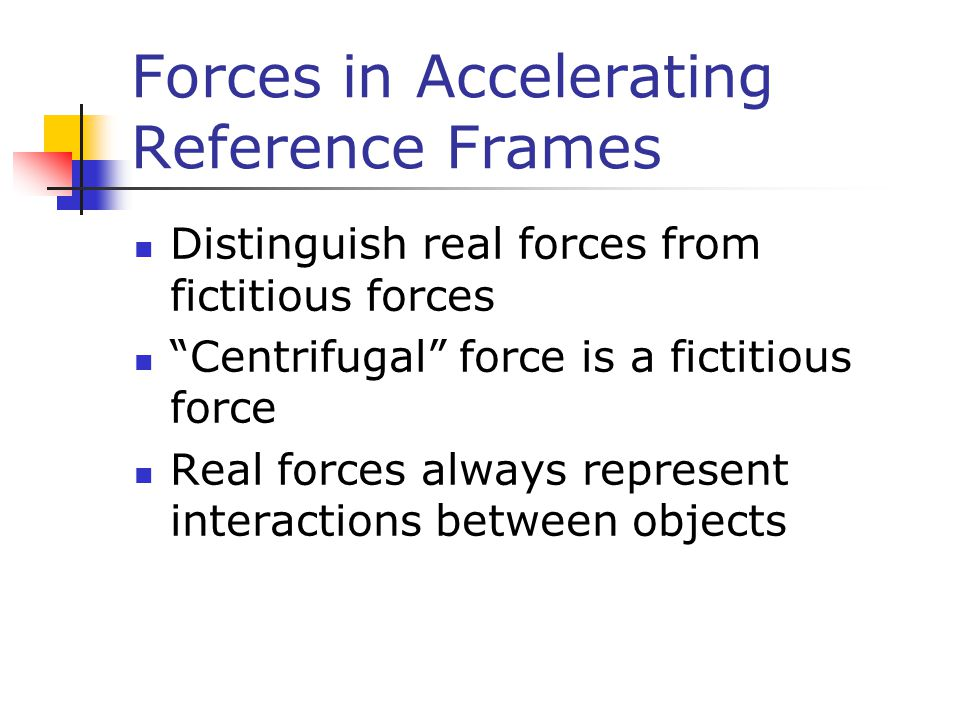 Forces in Accelerating Reference Frames Distinguish real forces from fictitious forces Centrifugal force is a fictitious force Real forces always represent interactions between objects