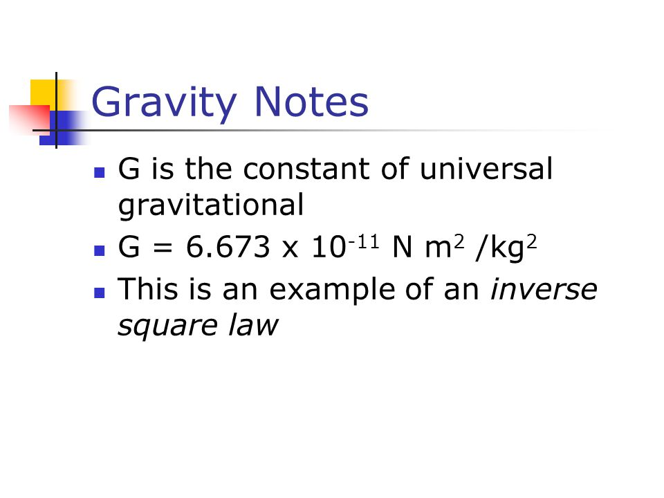 Gravity Notes G is the constant of universal gravitational G = x N m 2 /kg 2 This is an example of an inverse square law
