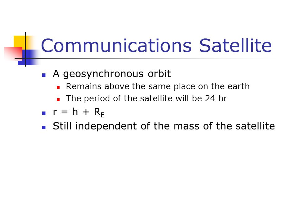 Communications Satellite A geosynchronous orbit Remains above the same place on the earth The period of the satellite will be 24 hr r = h + R E Still independent of the mass of the satellite