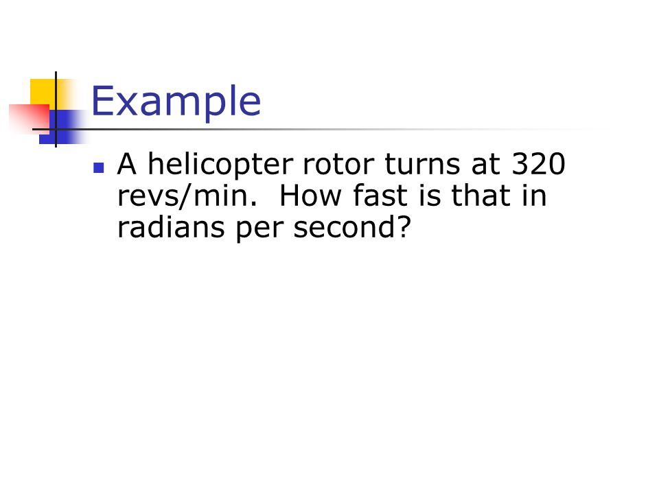 Example A helicopter rotor turns at 320 revs/min. How fast is that in radians per second