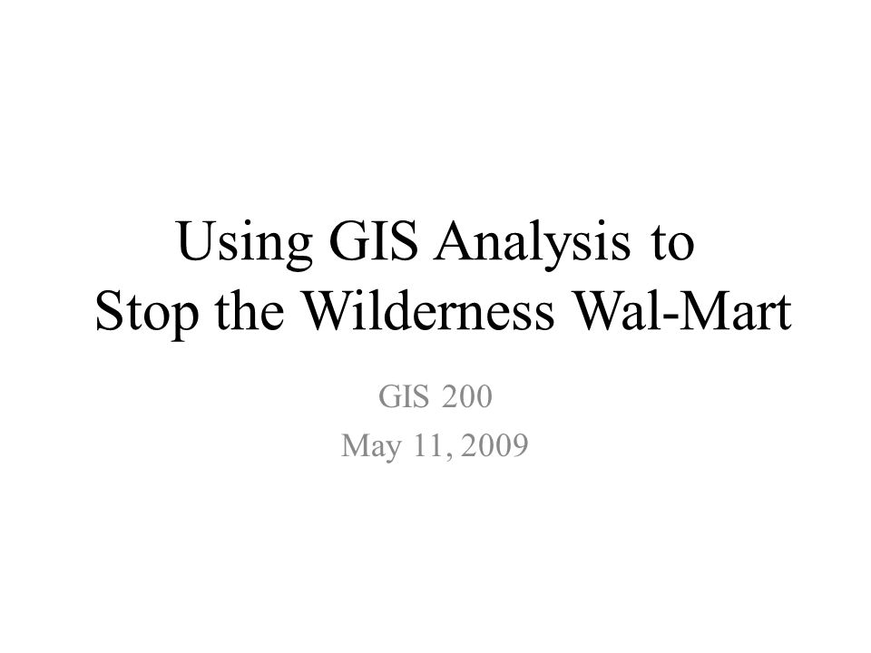 Using GIS Analysis to Stop the Wilderness Wal-Mart GIS 200