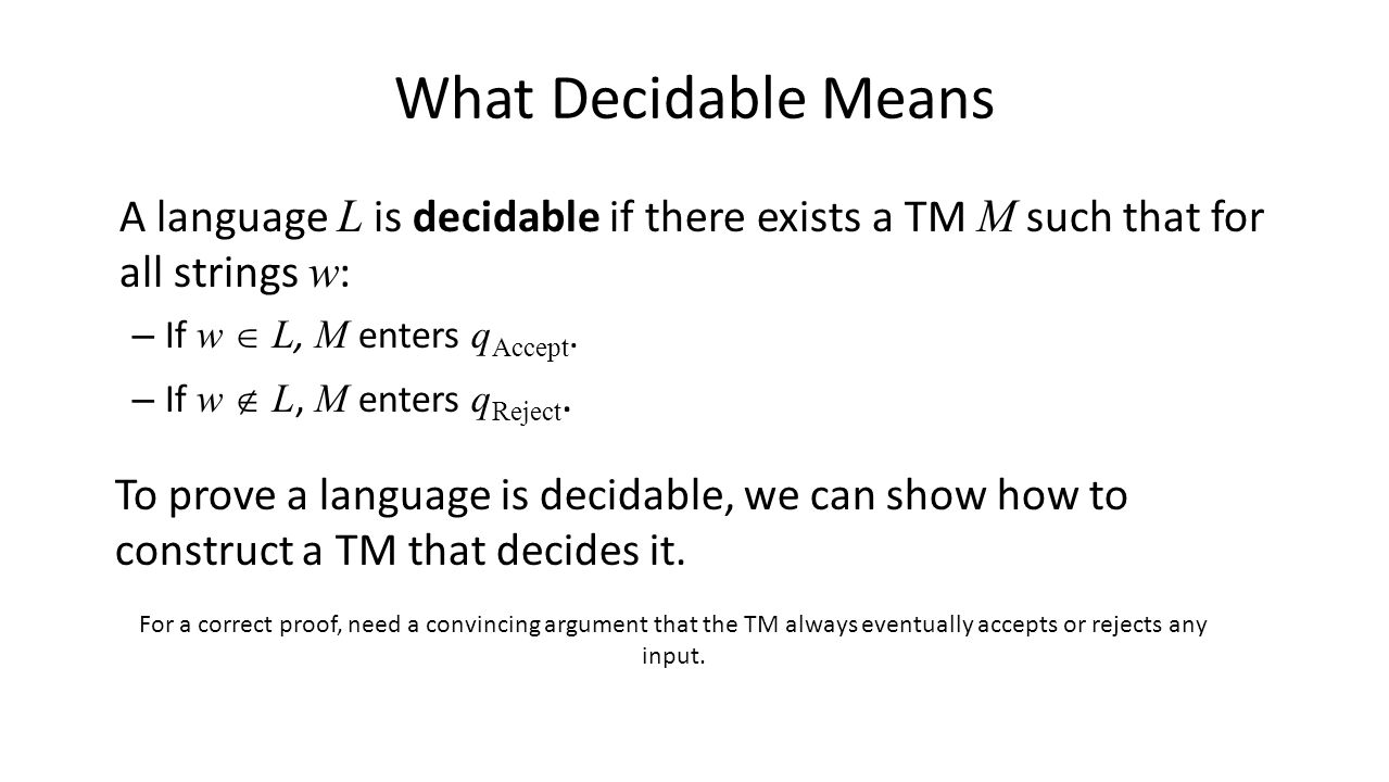What Decidable Means A language L is decidable if there exists a TM M such that for all strings w : – If w  L, M enters q Accept.