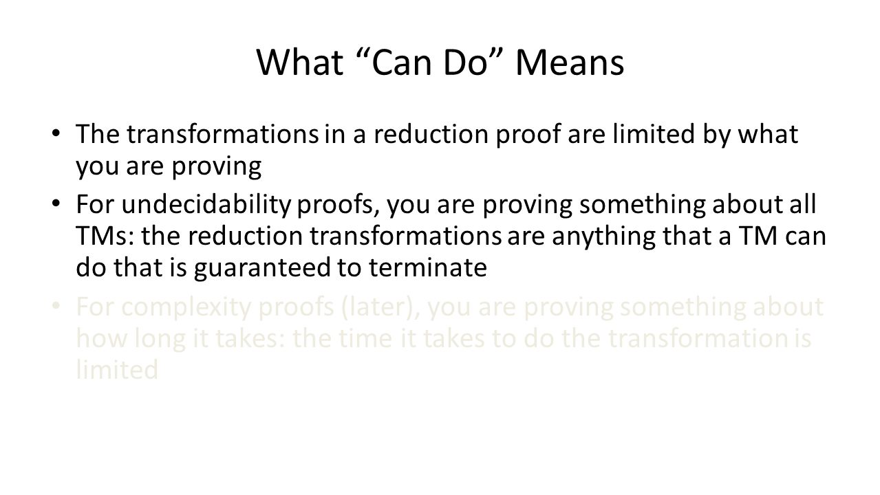 What Can Do Means The transformations in a reduction proof are limited by what you are proving For undecidability proofs, you are proving something about all TMs: the reduction transformations are anything that a TM can do that is guaranteed to terminate For complexity proofs (later), you are proving something about how long it takes: the time it takes to do the transformation is limited