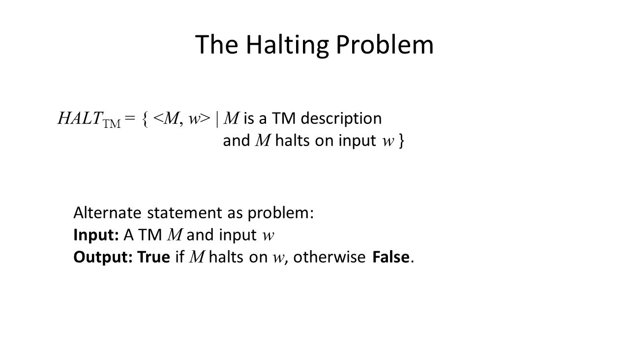 The Halting Problem HALT TM = { | M is a TM description and M halts on input w } Alternate statement as problem: Input: A TM M and input w Output: True if M halts on w, otherwise False.