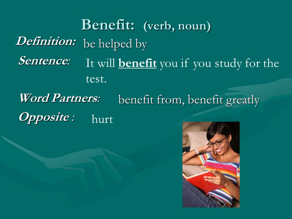 Benefit: (verb, noun) Sentence: Word Partners: Opposite : It will benefit you if you study for the test.