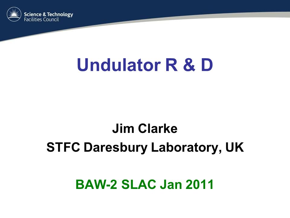Undulator R & D Jim Clarke STFC Daresbury Laboratory, UK BAW-2 SLAC Jan 2011