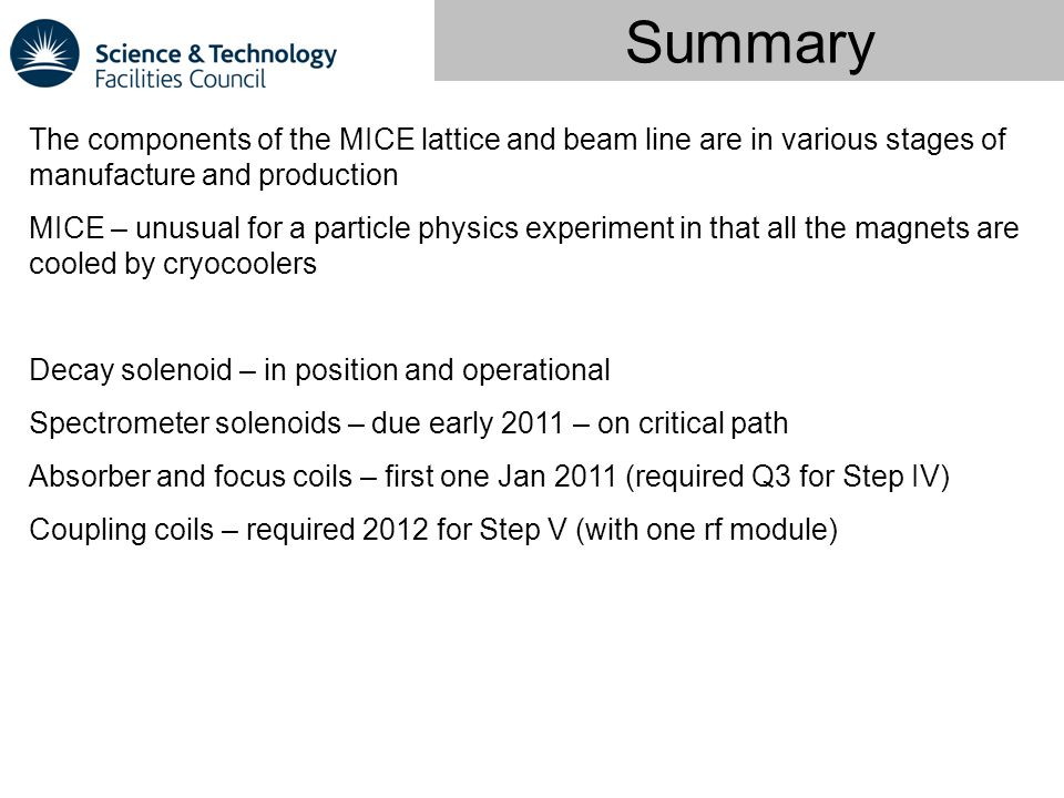 Summary The components of the MICE lattice and beam line are in various stages of manufacture and production MICE – unusual for a particle physics experiment in that all the magnets are cooled by cryocoolers Decay solenoid – in position and operational Spectrometer solenoids – due early 2011 – on critical path Absorber and focus coils – first one Jan 2011 (required Q3 for Step IV) Coupling coils – required 2012 for Step V (with one rf module)