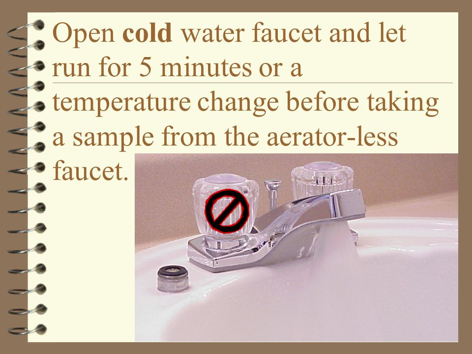 Open cold water faucet and let run for 5 minutes or a temperature change before taking a sample from the aerator-less faucet.