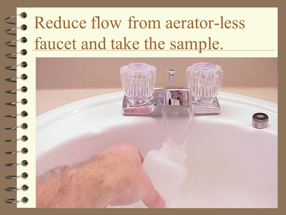 Reduce flow from aerator-less faucet and take the sample.