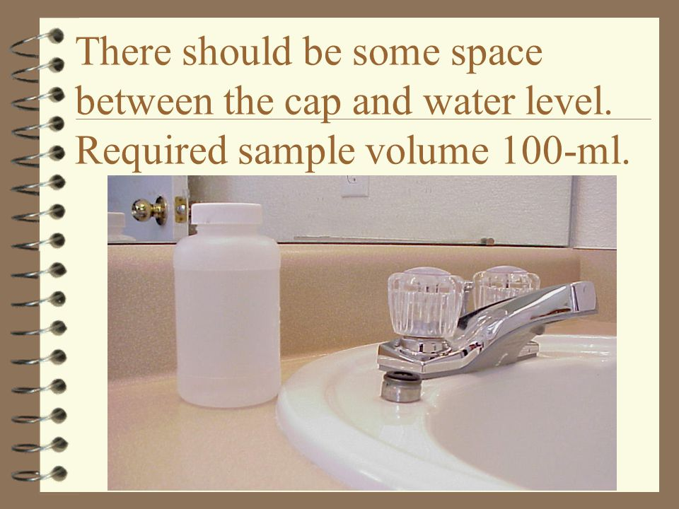 There should be some space between the cap and water level. Required sample volume 100-ml.