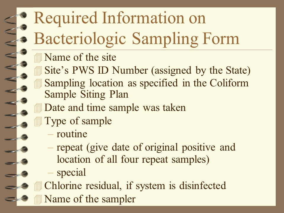 Required Information on Bacteriologic Sampling Form 4 Name of the site 4 Site's PWS ID Number (assigned by the State) 4 Sampling location as specified in the Coliform Sample Siting Plan 4 Date and time sample was taken 4 Type of sample –routine –repeat (give date of original positive and location of all four repeat samples) –special 4 Chlorine residual, if system is disinfected 4 Name of the sampler