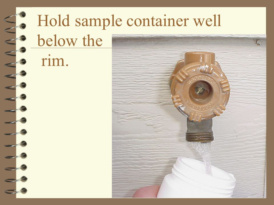Hold sample container well below the rim.