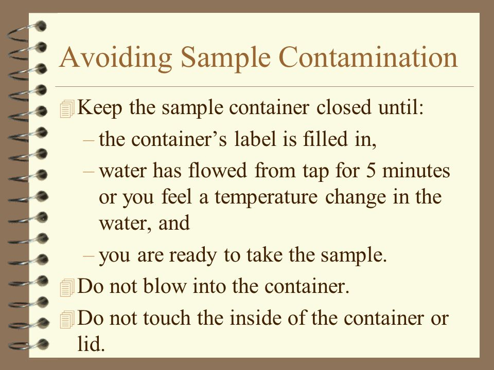 Avoiding Sample Contamination 4 Keep the sample container closed until: –the container's label is filled in, –water has flowed from tap for 5 minutes or you feel a temperature change in the water, and –you are ready to take the sample.