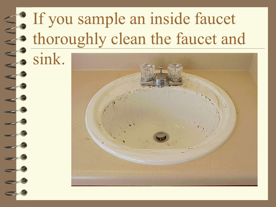 If you sample an inside faucet thoroughly clean the faucet and sink.