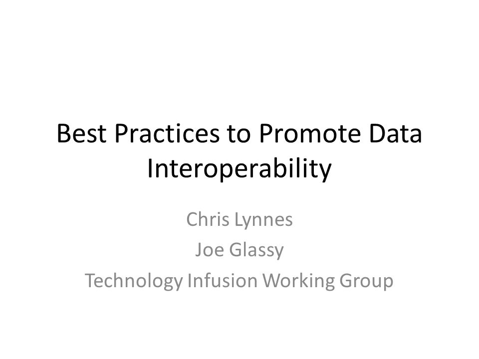 Best Practices to Promote Data Interoperability Chris Lynnes Joe Glassy Technology Infusion Working Group