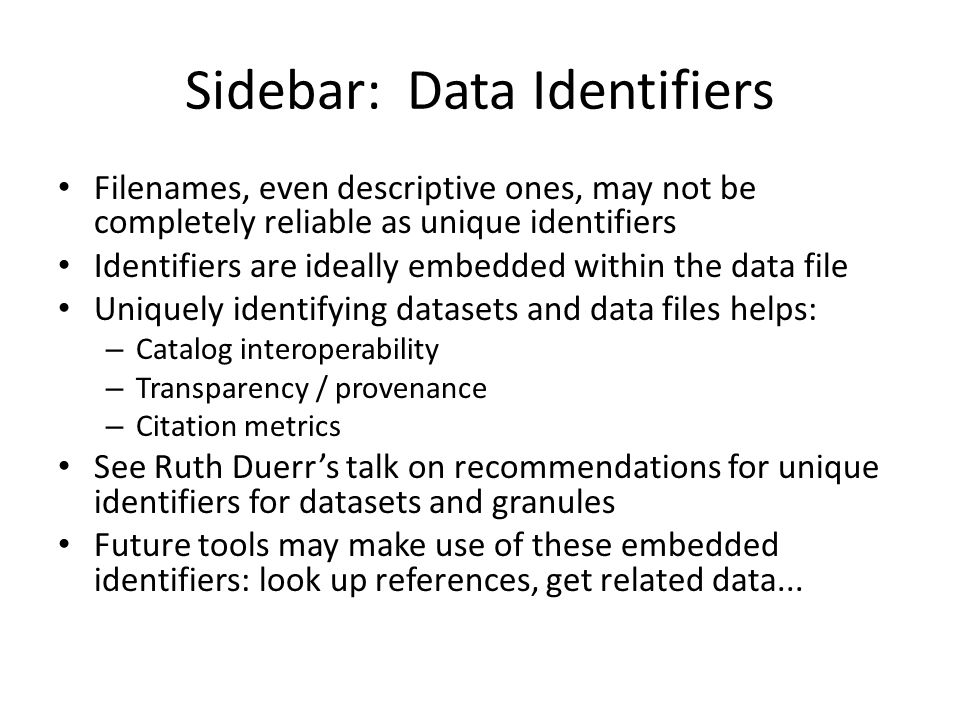 Sidebar: Data Identifiers Filenames, even descriptive ones, may not be completely reliable as unique identifiers Identifiers are ideally embedded within the data file Uniquely identifying datasets and data files helps: – Catalog interoperability – Transparency / provenance – Citation metrics See Ruth Duerr's talk on recommendations for unique identifiers for datasets and granules Future tools may make use of these embedded identifiers: look up references, get related data...