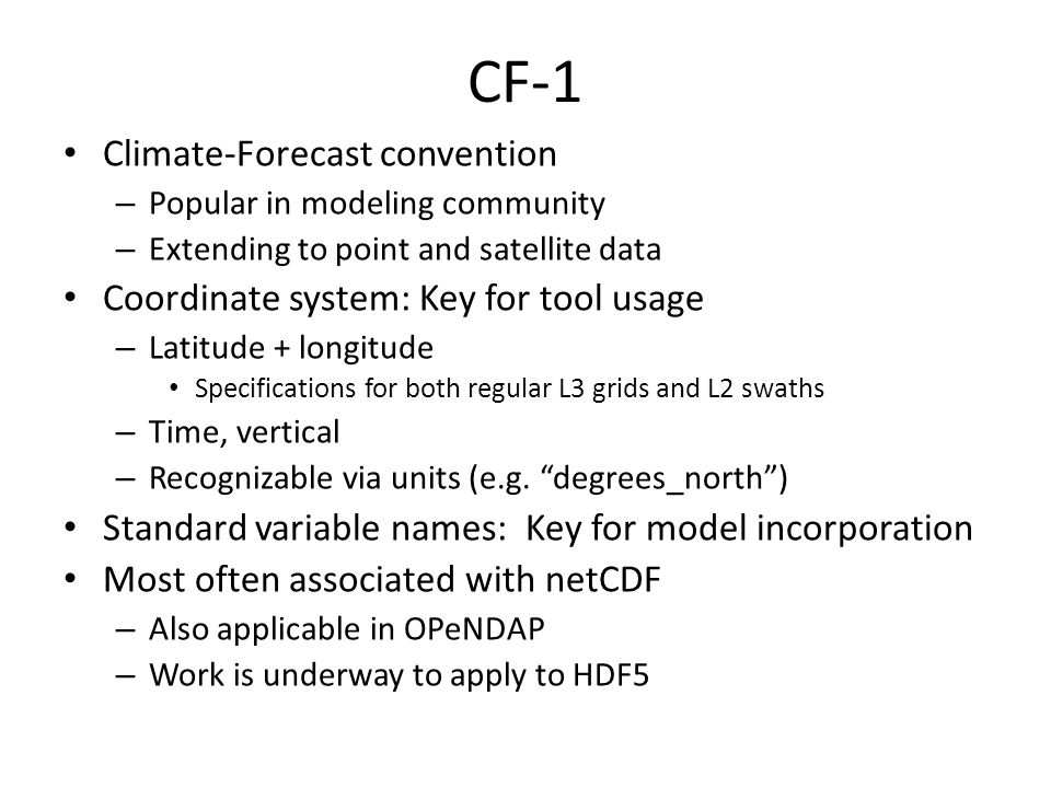 CF-1 Climate-Forecast convention – Popular in modeling community – Extending to point and satellite data Coordinate system: Key for tool usage – Latitude + longitude Specifications for both regular L3 grids and L2 swaths – Time, vertical – Recognizable via units (e.g.
