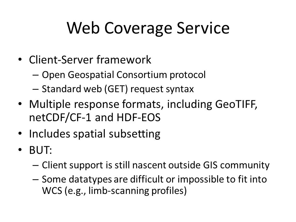 Web Coverage Service Client-Server framework – Open Geospatial Consortium protocol – Standard web (GET) request syntax Multiple response formats, including GeoTIFF, netCDF/CF-1 and HDF-EOS Includes spatial subsetting BUT: – Client support is still nascent outside GIS community – Some datatypes are difficult or impossible to fit into WCS (e.g., limb-scanning profiles)