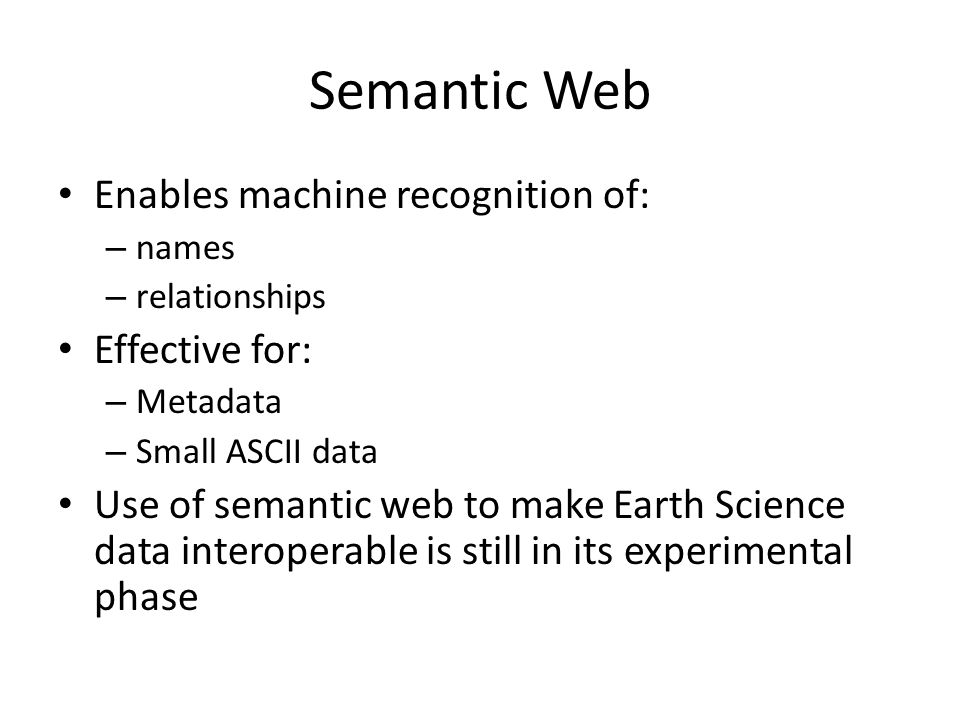 Semantic Web Enables machine recognition of: – names – relationships Effective for: – Metadata – Small ASCII data Use of semantic web to make Earth Science data interoperable is still in its experimental phase
