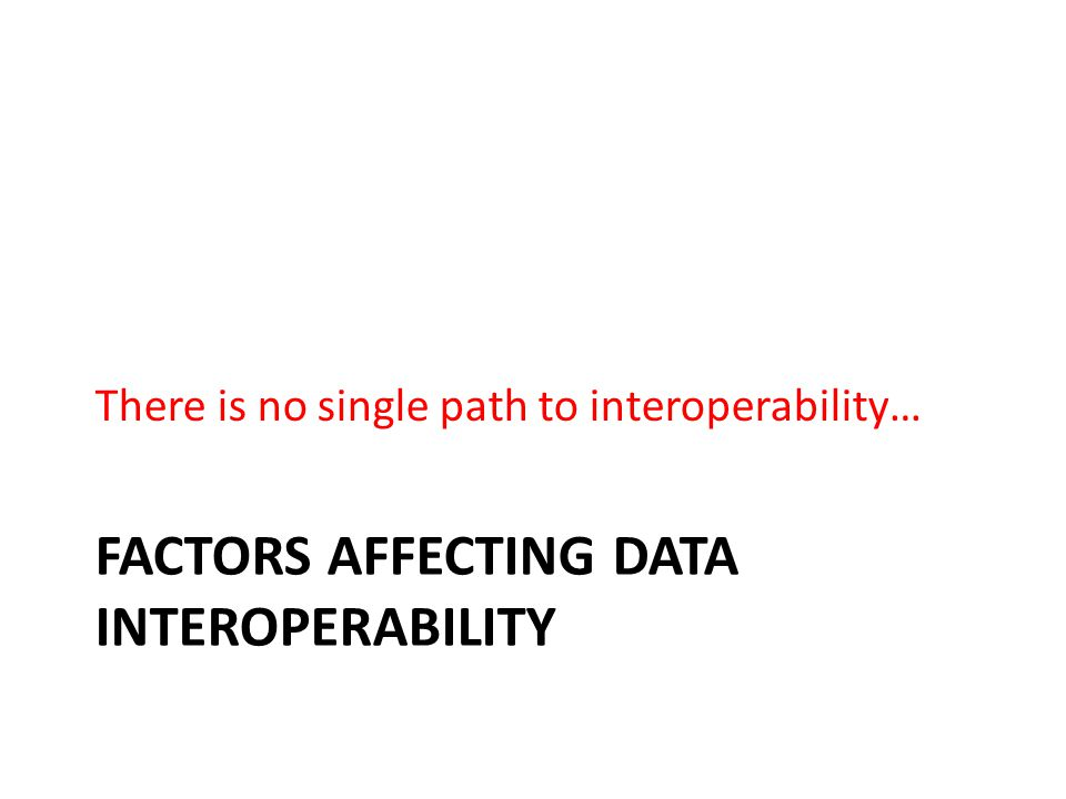 FACTORS AFFECTING DATA INTEROPERABILITY There is no single path to interoperability…