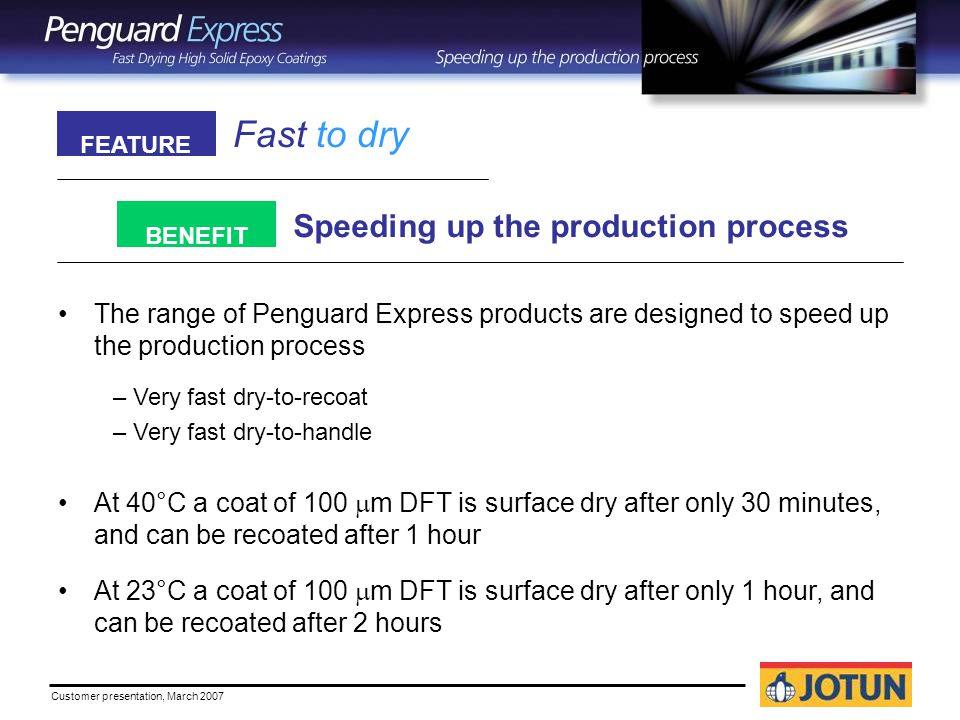 Customer presentation, March 2007 Fast to dry Speeding up the production process FEATURE BENEFIT The range of Penguard Express products are designed to speed up the production process – Very fast dry-to-recoat – Very fast dry-to-handle At 40°C a coat of 100  m DFT is surface dry after only 30 minutes, and can be recoated after 1 hour At 23°C a coat of 100  m DFT is surface dry after only 1 hour, and can be recoated after 2 hours