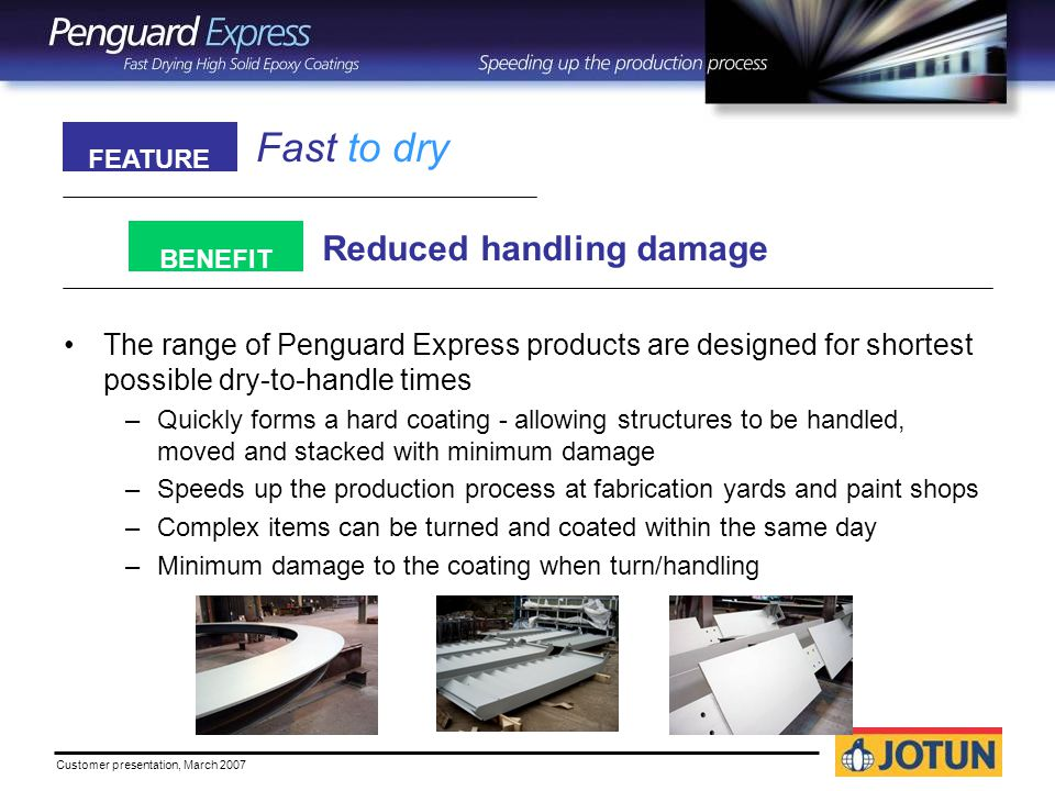 Customer presentation, March 2007 Fast to dry Reduced handling damage FEATURE BENEFIT The range of Penguard Express products are designed for shortest possible dry-to-handle times –Quickly forms a hard coating - allowing structures to be handled, moved and stacked with minimum damage –Speeds up the production process at fabrication yards and paint shops –Complex items can be turned and coated within the same day –Minimum damage to the coating when turn/handling