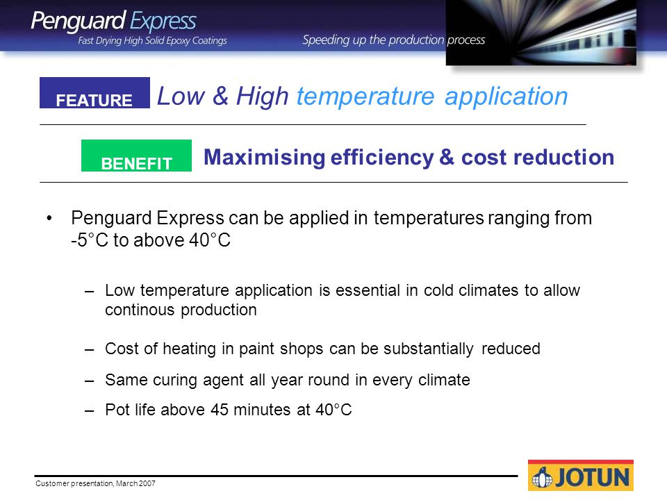 Customer presentation, March 2007 Low & High temperature application Maximising efficiency & cost reduction FEATURE BENEFIT Penguard Express can be applied in temperatures ranging from -5°C to above 40°C –Low temperature application is essential in cold climates to allow continous production –Cost of heating in paint shops can be substantially reduced –Same curing agent all year round in every climate –Pot life above 45 minutes at 40°C