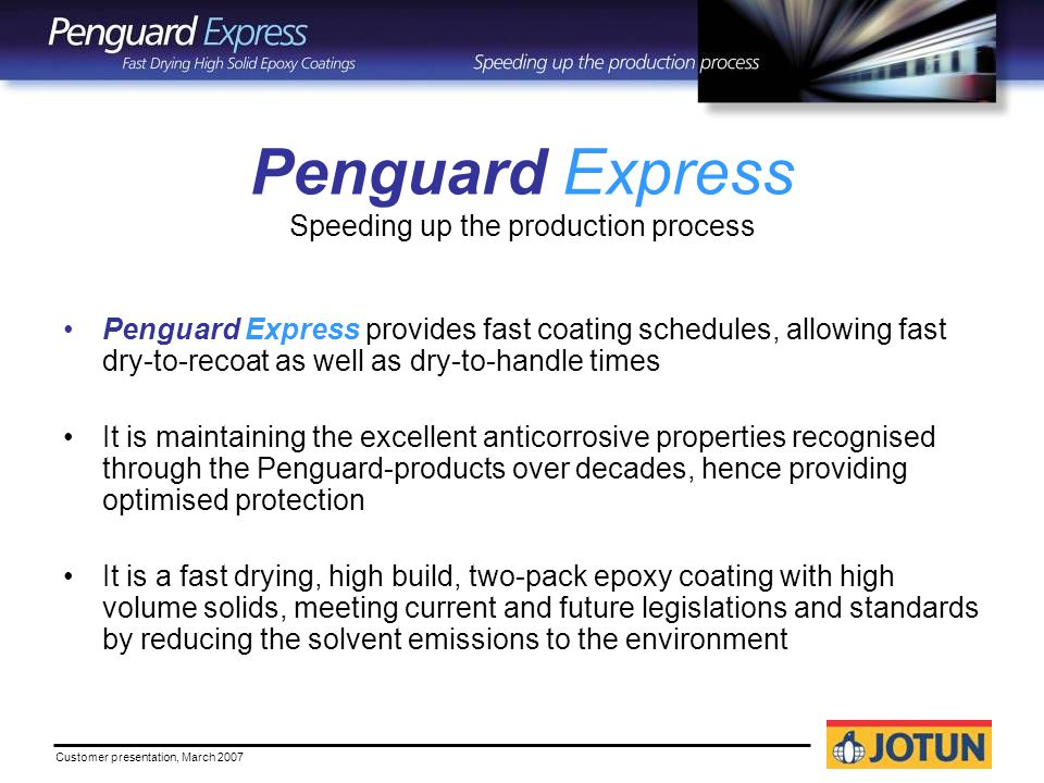 Penguard Express provides fast coating schedules, allowing fast dry-to-recoat as well as dry-to-handle times It is maintaining the excellent anticorrosive properties recognised through the Penguard-products over decades, hence providing optimised protection It is a fast drying, high build, two-pack epoxy coating with high volume solids, meeting current and future legislations and standards by reducing the solvent emissions to the environment Penguard Express Speeding up the production process
