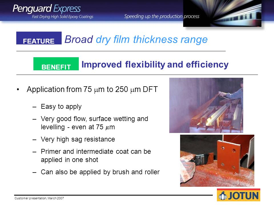 Customer presentation, March 2007 Broad dry film thickness range Improved flexibility and efficiency FEATURE BENEFIT Application from 75  m to 250  m DFT –Easy to apply –Very good flow, surface wetting and levelling - even at 75  m –Very high sag resistance –Primer and intermediate coat can be applied in one shot –Can also be applied by brush and roller
