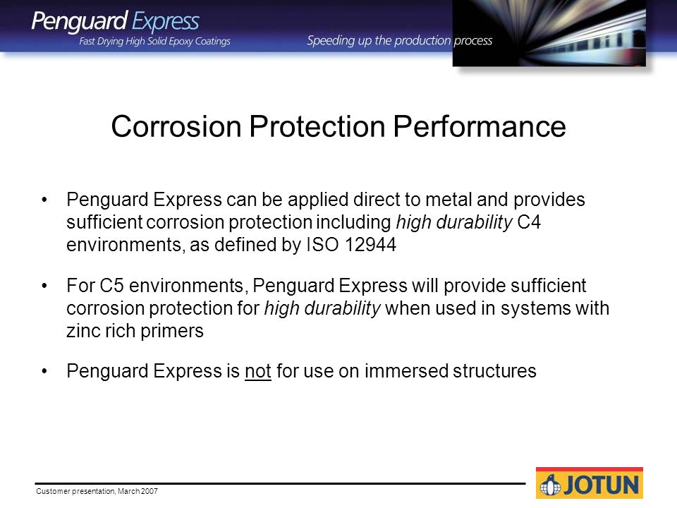Customer presentation, March 2007 Corrosion Protection Performance Penguard Express can be applied direct to metal and provides sufficient corrosion protection including high durability C4 environments, as defined by ISO For C5 environments, Penguard Express will provide sufficient corrosion protection for high durability when used in systems with zinc rich primers Penguard Express is not for use on immersed structures