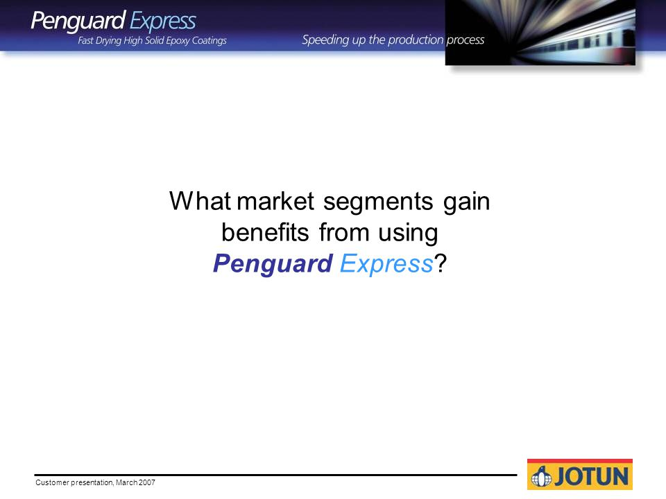 Customer presentation, March 2007 What market segments gain benefits from using Penguard Express